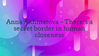 Anna Akhmatova – There's a secret border in human closeness
