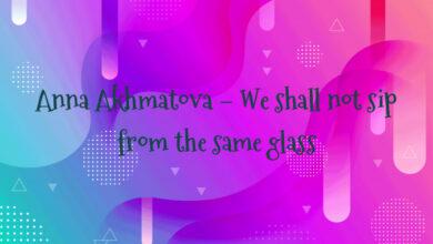 Anna Akhmatova – We shall not sip from the same glass