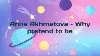 Anna Akhmatova – Why pretend to be