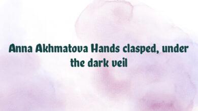 Anna Akhmatova Hands clasped, under the dark veil