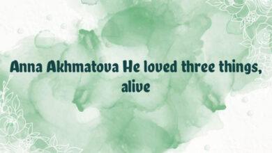 Anna Akhmatova He loved three things, alive