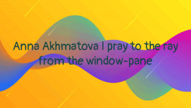 Anna Akhmatova I pray to the ray from the window-pane