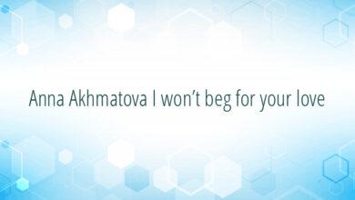Anna Akhmatova I won't beg for your love