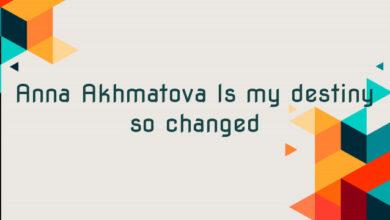 Anna Akhmatova Is my destiny so changed