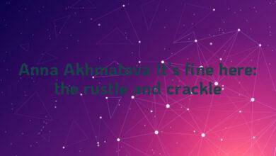 Anna Akhmatova It's fine here: the rustle and crackle