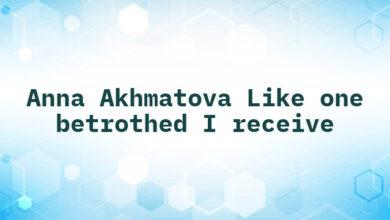 Anna Akhmatova Like one betrothed I receive