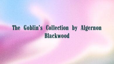 The Goblin's Collection by Algernon Blackwood