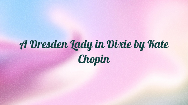 A Dresden Lady in Dixie by Kate Chopin