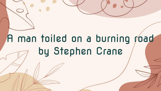 A man toiled on a burning road by Stephen Crane