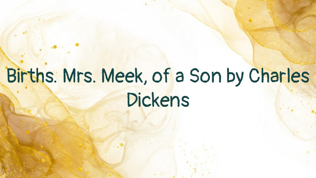 Births. Mrs. Meek, of a Son by Charles Dickens