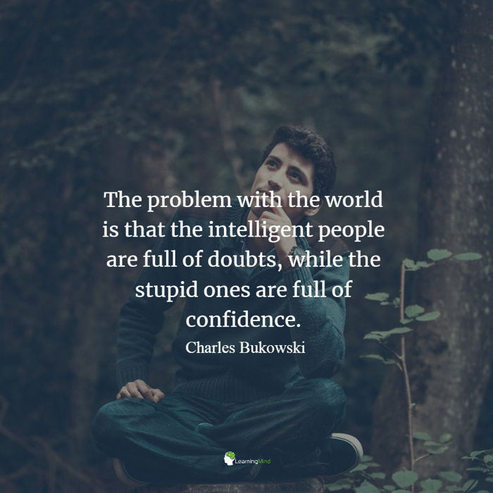 The problem with the world is that the intelligent people are full of doubts, while the stupid ones are full of confidence Charles Bukowski