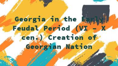 Georgia in the Early Feudal Period (VI – X cen.) Creation of Georgian Nation