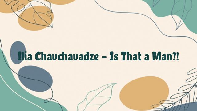 Ilia Chavchavadze – Is That a Man?!