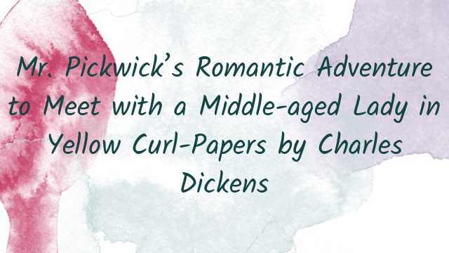 Mr. Pickwick's Romantic Adventure to Meet with a Middle-aged Lady in Yellow Curl-Papers by Charles Dickens