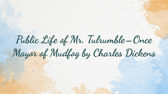 Public Life of Mr. Tulrumble–Once Mayor of Mudfog by Charles Dickens