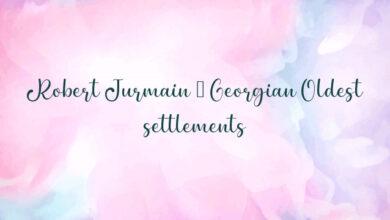 Robert Jurmain – Georgian Oldest settlements