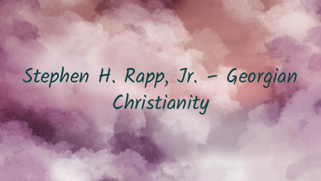 Stephen H. Rapp, Jr. – Georgian Christianity