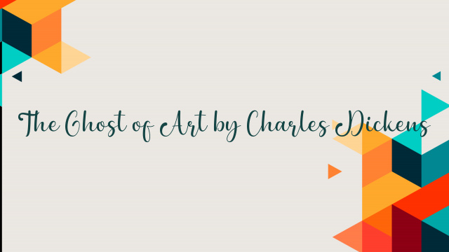 The Ghost of Art by Charles Dickens