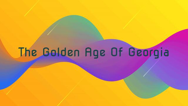 The Golden Age Of Georgia