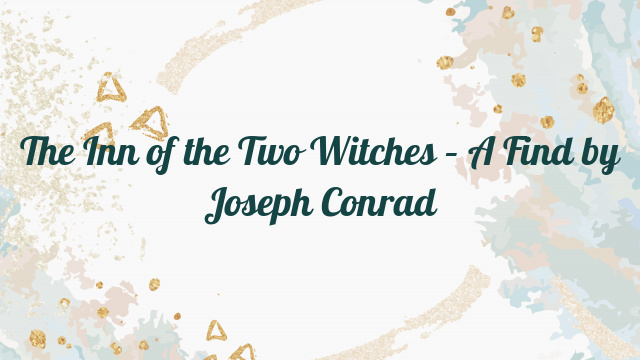 The Inn of the Two Witches – A Find by Joseph Conrad