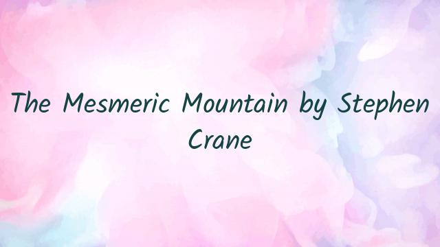 The Mesmeric Mountain by Stephen Crane