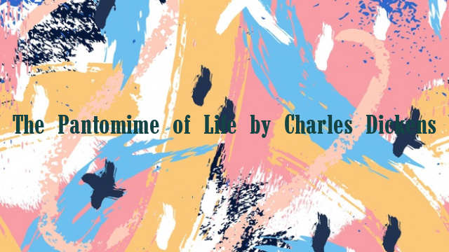 The Pantomime of Life by Charles Dickens