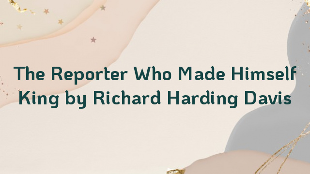 The Reporter Who Made Himself King by Richard Harding Davis