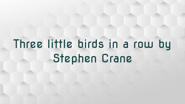 Three little birds in a row by Stephen Crane