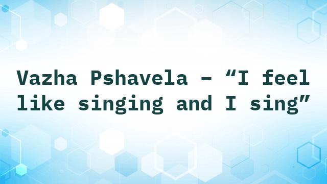 """Vazha Pshavela – """"I feel like singing and I sing"""""""