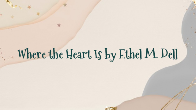 Where the Heart Is by Ethel M. Dell