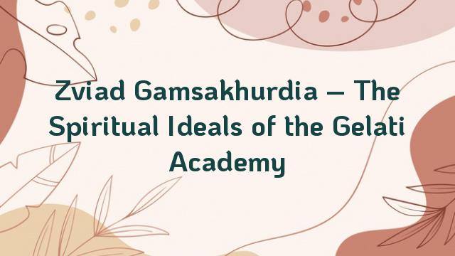Zviad Gamsakhurdia – The Spiritual Ideals of the Gelati Academy