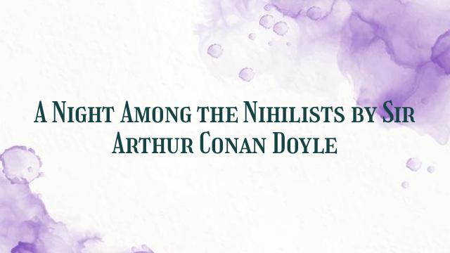 A Night Among the Nihilists by Sir Arthur Conan Doyle
