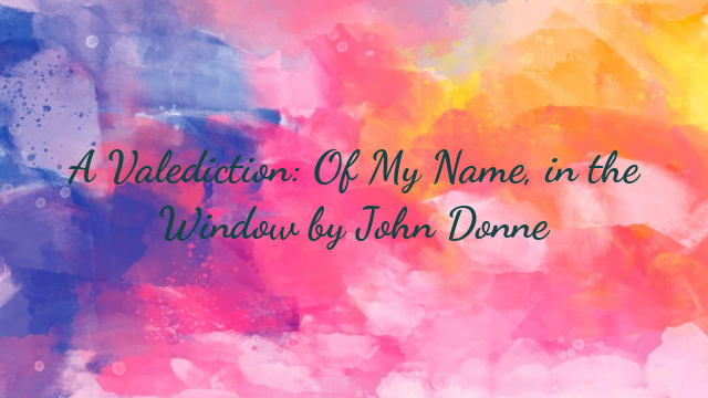 A Valediction: Of My Name, in the Window by John Donne