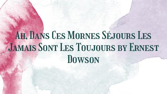 Ah, Dans Ces Mornes Séjours Les Jamais Sont Les Toujours by Ernest Dowson