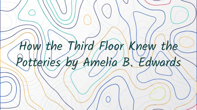 How the Third Floor Knew the Potteries by Amelia B. Edwards
