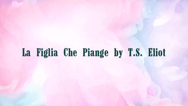 La Figlia Che Piange by T.S. Eliot
