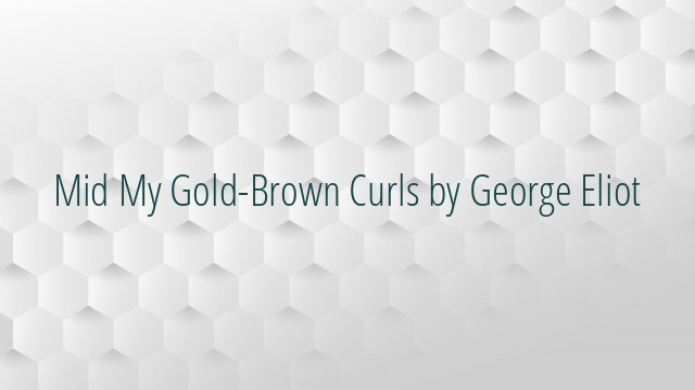 Mid My Gold-Brown Curls by George Eliot