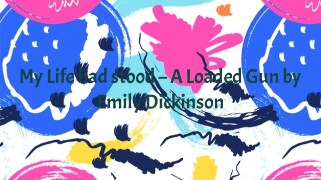 My Life had stood – A Loaded Gun by Emily Dickinson
