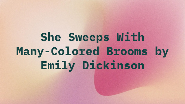 She Sweeps With Many-Colored Brooms by Emily Dickinson