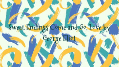 Sweet Endings Come and Go, Love by George Eliot