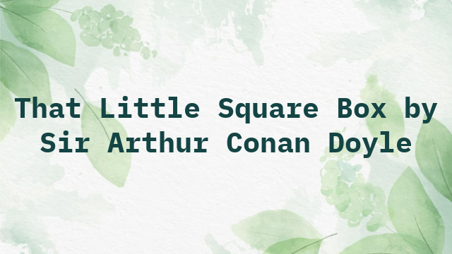 That Little Square Box by Sir Arthur Conan Doyle