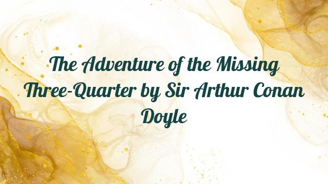 The Adventure of the Missing Three-Quarter by Sir Arthur Conan Doyle