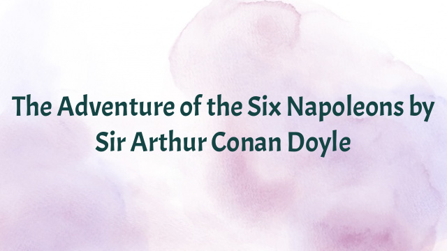 The Adventure of the Six Napoleons by Sir Arthur Conan Doyle