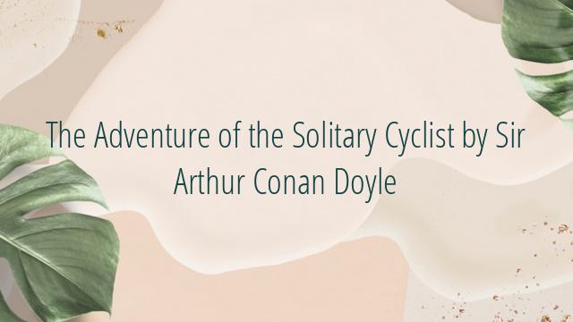 The Adventure of the Solitary Cyclist by Sir Arthur Conan Doyle