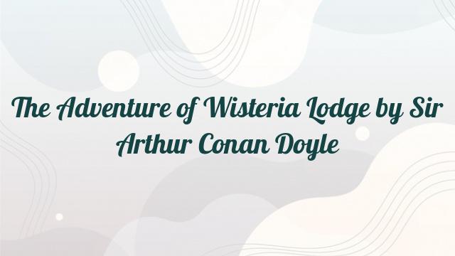 The Adventure of Wisteria Lodge by Sir Arthur Conan Doyle
