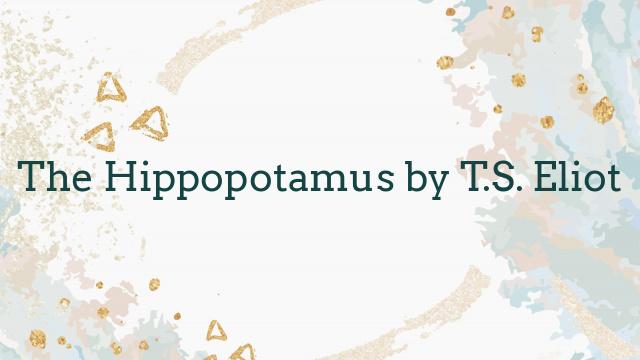 The Hippopotamus by T.S. Eliot
