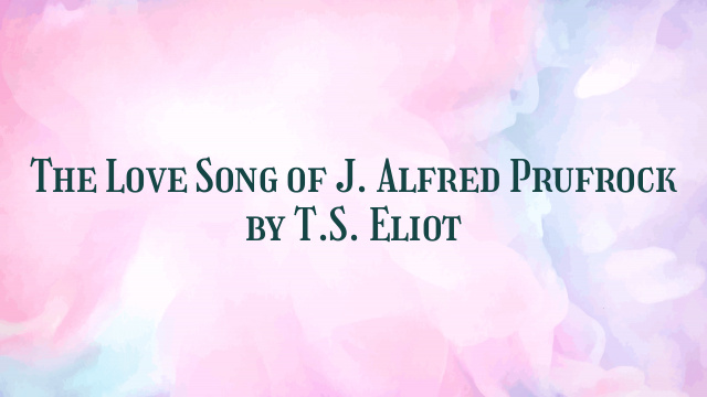 The Love Song of J. Alfred Prufrock by T.S. Eliot