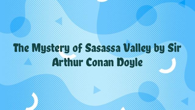 The Mystery of Sasassa Valley by Sir Arthur Conan Doyle