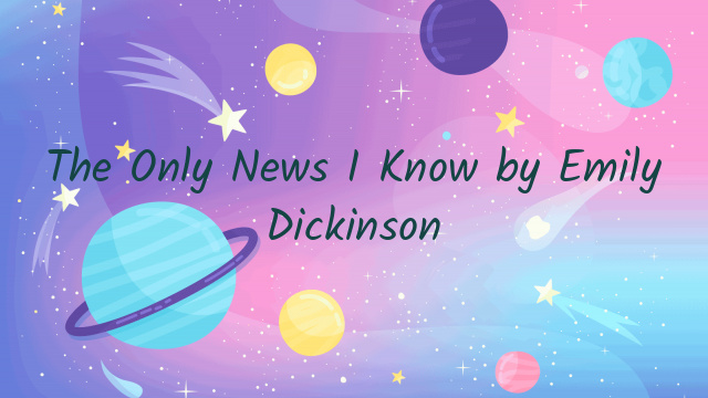 The Only News I Know by Emily Dickinson