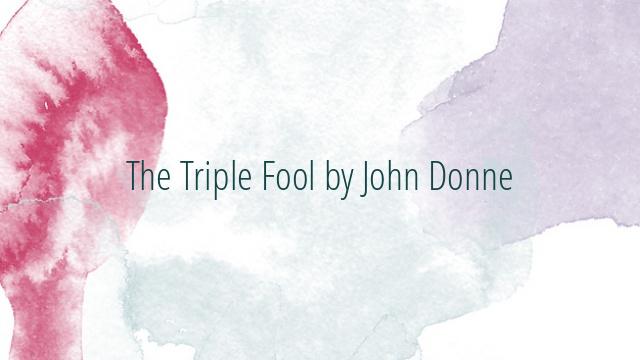The Triple Fool by John Donne